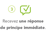 3° Recevez une réponse de principe immédiate.
